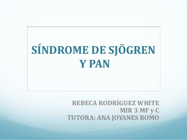 SÍNDROME DE SJÖGREN Y PAN REBECA RODRÍGUEZ WHITE MIR 3 MF y C TUTORA: ANA JOYANES ROMO