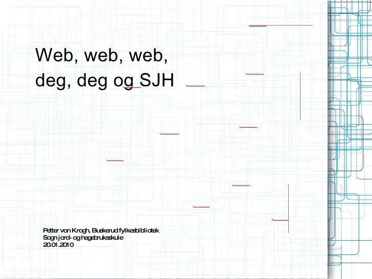 Web, web, web, deg, deg og SJH Petter von Krogh, Buskerud fylkesbibliotek Sogn jord- og hagebruksskule 20.01.2010 Ill: Mao...