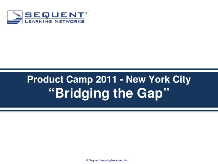 """Product Camp 2011 - New York City    """"Bridging the Gap""""           © Sequent Learning Networks, Inc."""