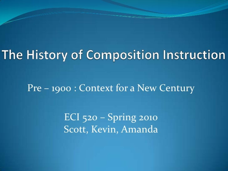 The History of Composition Instruction<br />Pre – 1900 : Context for a New Century<br />ECI 520 – Spring 2010Scott, Kevin,...