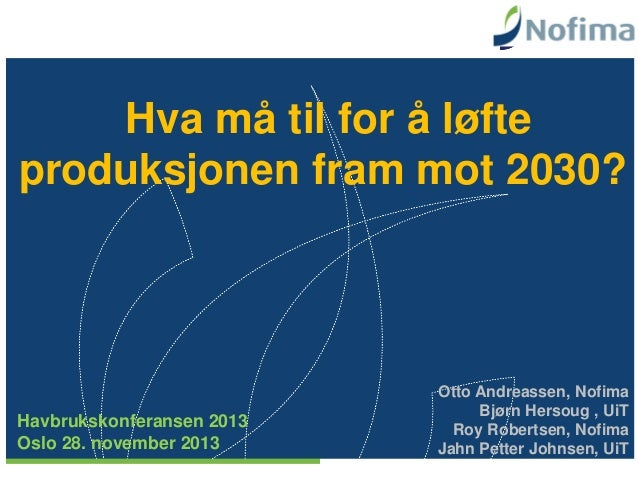 Hva må til for å løfte produksjonen fram mot 2030?  Havbrukskonferansen 2013 Oslo 28. november 2013  Otto Andreassen, Nofi...