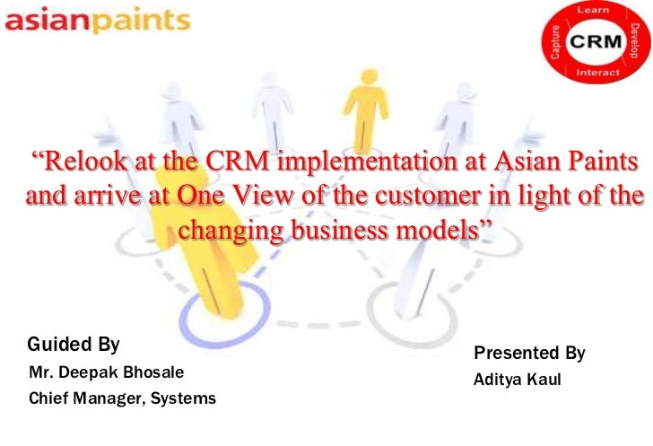 """Relook at the CRM implementation at Asian Paintsand arrive at One View of the customer in light of the              chang..."