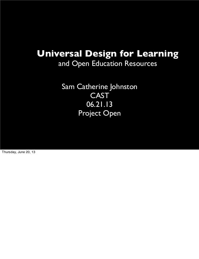 Universal Design for Learning and Open Education Resources Sam Catherine Johnston CAST 06.21.13 Project Open Thursday, Jun...
