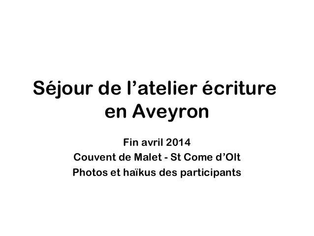 Séjour de l'atelier écriture en Aveyron Fin avril 2014 Couvent de Malet - St Come d'Olt Photos et haïkus des participants