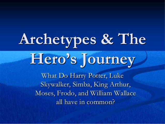 Archetypes & The Hero's Journey What Do Harry Potter, Luke Skywalker, Simba, King Arthur, Moses, Frodo, and William Wallac...