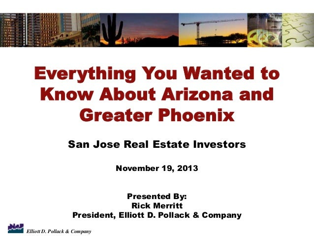 Everything You Wanted to Know About Arizona and Greater Phoenix San Jose Real Estate Investors November 19, 2013 Presented...