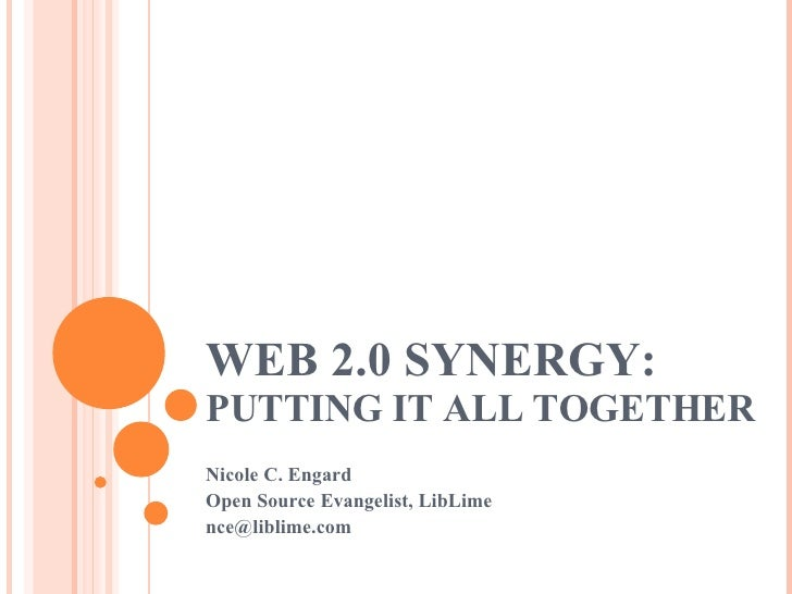 WEB 2.0 SYNERGY:  PUTTING IT ALL TOGETHER Nicole C. Engard Open Source Evangelist, LibLime [email_address]