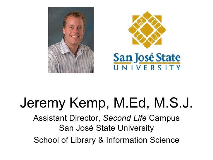 Jeremy Kemp, M.Ed, M.S.J. Assistant Director,  Second Life  Campus San Jos é  State University School of Library & Informa...
