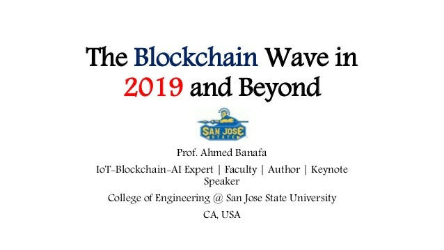 The Blockchain Wave in 2019 and Beyond Prof. Ahmed Banafa IoT-Blockchain-AI Expert | Faculty | Author | Keynote Speaker Co...