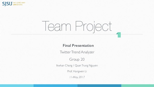 Team Project TwitterTrend Analyzer Group 20 Ikwhan Chang / QuanTrung Nguyen Prof. Hungwen Li 11-May, 2017 1 Final Presenta...