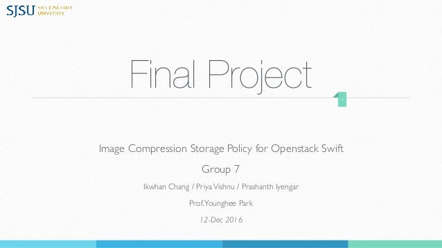 Final Project Image Compression Storage Policy for Openstack Swift Group 7 Ikwhan Chang / PriyaVishnu / Prashanth Iyengar ...