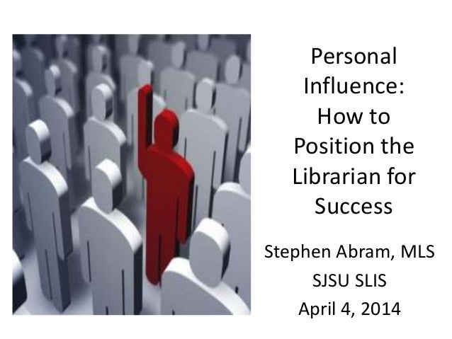 Personal Influence: How to Position the Librarian for Success Stephen Abram, MLS SJSU SLIS April 4, 2014