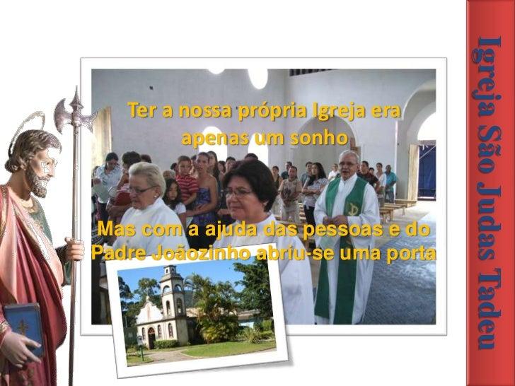 Igreja São Judas Tadeu   Ter a nossa própria Igreja era         apenas um sonhoMas com a ajuda das pessoas e doPadre Joãoz...