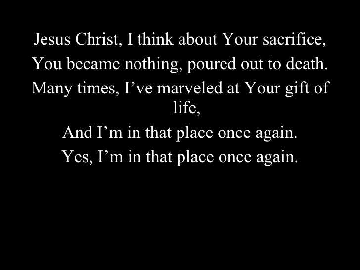 <ul><li>Jesus Christ, I think about Your sacrifice, </li></ul><ul><li>You became nothing, poured out to death. </li></ul><...