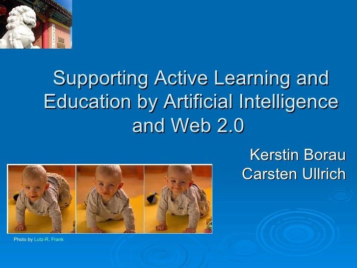 Supporting Active Learning and Education by Artificial Intelligence and Web 2.0  Kerstin Borau Carsten Ullrich Photo by  L...