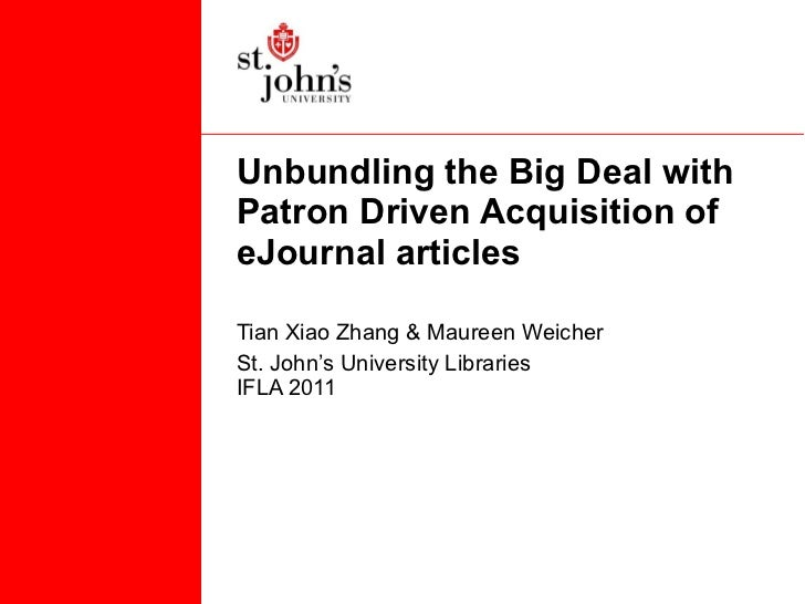 Unbundling the Big Deal with Patron Driven Acquisition of eJournal articles  Tian Xiao Zhang & Maureen Weicher St. John's ...