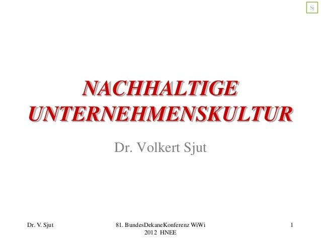 Sj  NACHHALTIGE UNTERNEHMENSKULTUR Dr. Volkert Sjut  Dr. V. Sjut  81. BundesDekaneKonferenz WiWi 2012 HNEE  1