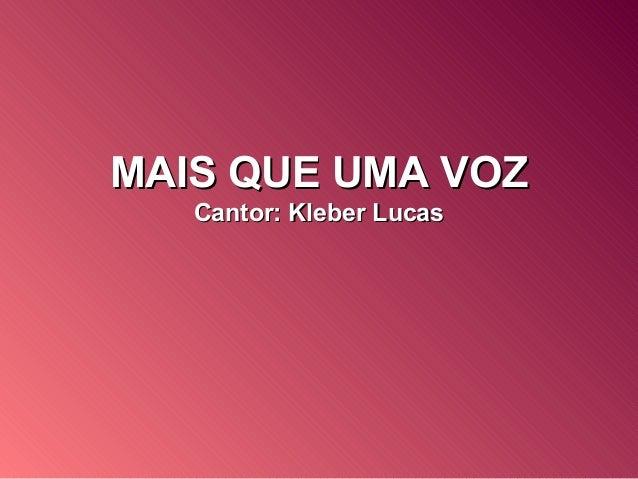 MAIS QUE UMA VOZMAIS QUE UMA VOZ Cantor: Kleber LucasCantor: Kleber Lucas