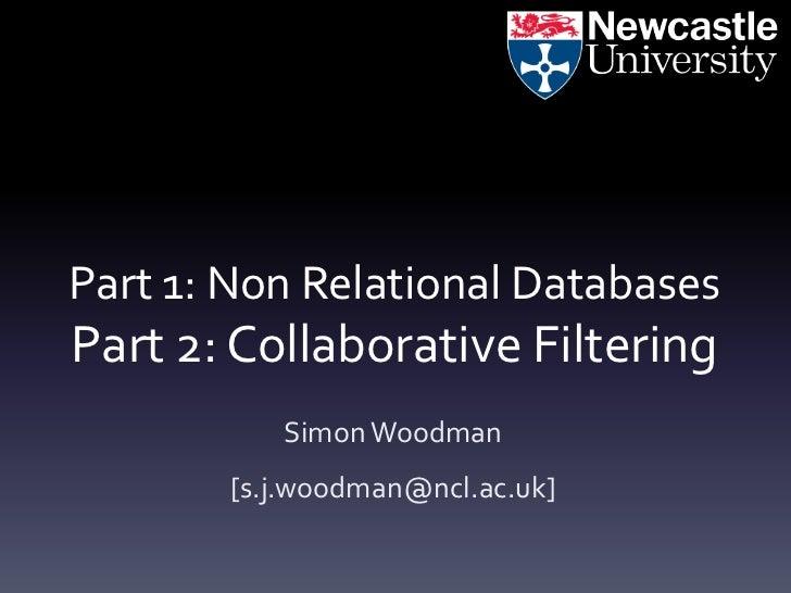 Part 1: Non Relational DatabasesPart 2: Collaborative Filtering          Simon Woodman       [s.j.woodman@ncl.ac.uk]
