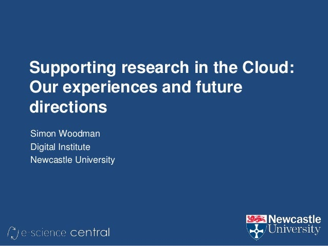 Supporting research in the Cloud: Our experiences and future directions Simon Woodman Digital Institute Newcastle Universi...