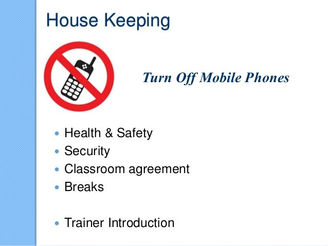 House Keeping  Health & Safety  Security  Classroom agreement  Breaks  Trainer Introduction Turn Off Mobile Phones