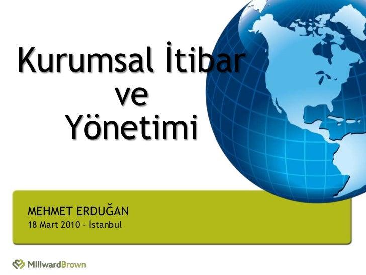 Kurumsal İtibar      ve   YönetimiMEHMET ERDUĞAN18 Mart 2010 - İstanbul