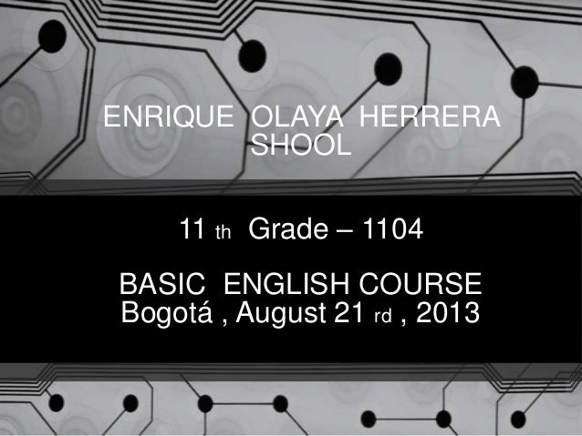 ENRIQUE OLAYA HERRERA SHOOL 11 th Grade – 1104 BASIC ENGLISH COURSE Bogotá , August 21 rd , 2013