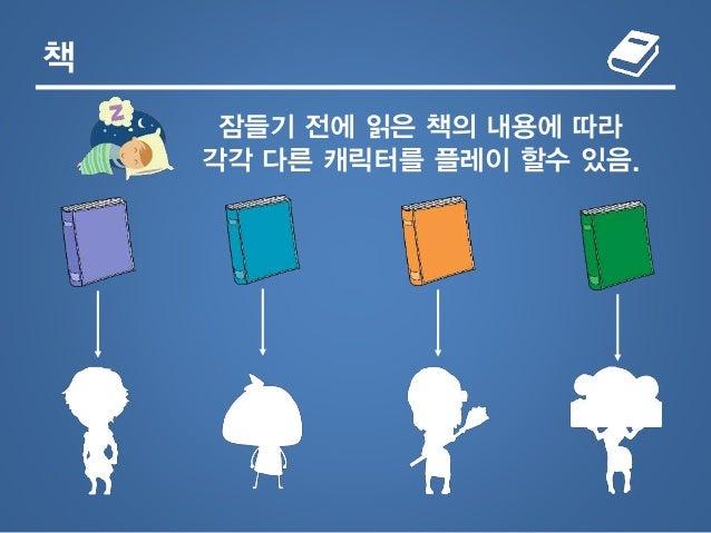 책 잠들기 전에 읽은 책의 내용에 따라 각각 다른 캐릭터를 플레이 할수 있음.