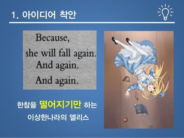 1. 아이디어 착안 이상한나라의 앨리스 한참을 떨어지기만 하는