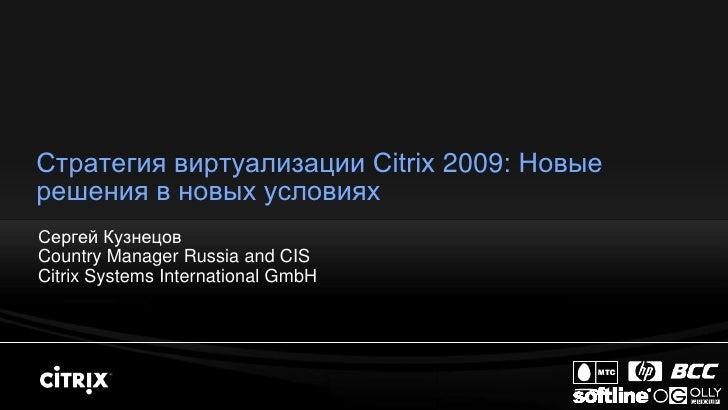 Стратегия виртуализации Citrix 2009: Новые решения в новых условиях Сергей Кузнецов Country Manager Russia and CIS Citrix ...