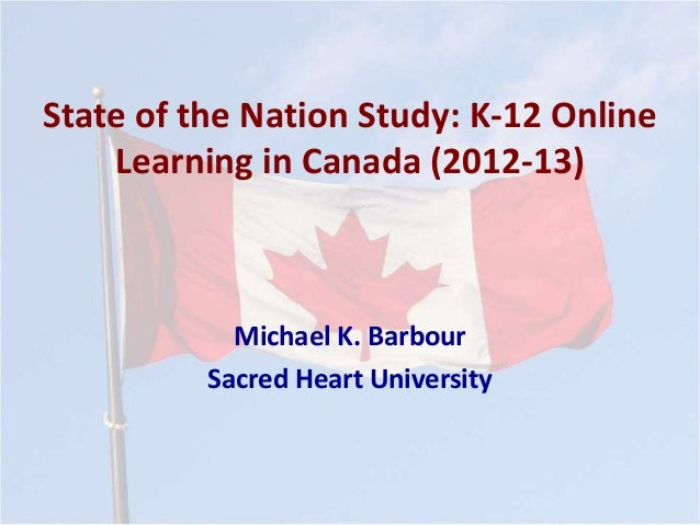 State of the Nation Study: K-12 Online  Learning in Canada (2012-13)  Michael K. Barbour  Sacred Heart University