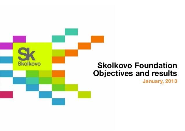 Skolkovo FoundationObjectives and results            January, 2013