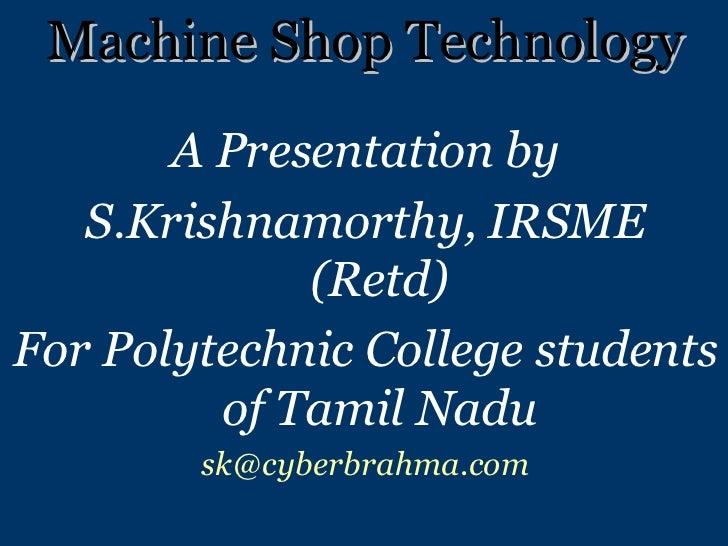 Machine Shop Technology <ul><li>A Presentation by </li></ul><ul><li>S.Krishnamorthy, IRSME (Retd) </li></ul><ul><li>For Po...