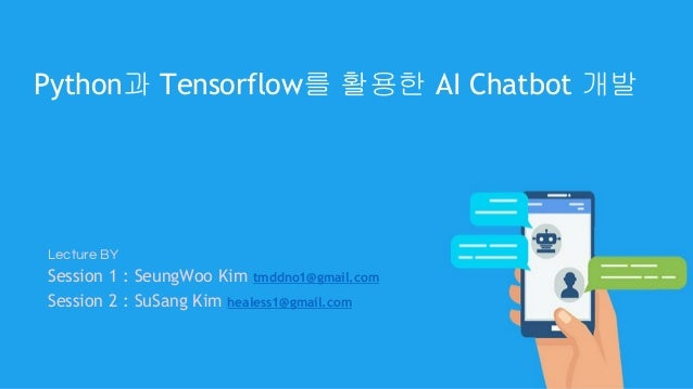 Lecture BY Session 1 : SeungWoo Kim tmddno1@gmail.com Session 2 : SuSang Kim healess1@gmail.com Python과 Tensorflow를 활용한 AI...