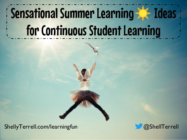 Sensational Summer Learning☀ Ideas for Continuous Student Learning ShellyTerrell.com/learningfun @ShellTerrell