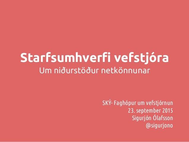 Starfsumhverfi vefstjóra Um niðurstöður netkönnunar SKÝ- Faghópur um vefstjórnun 23. september 2015 Sigurjón Ólafsson @sig...