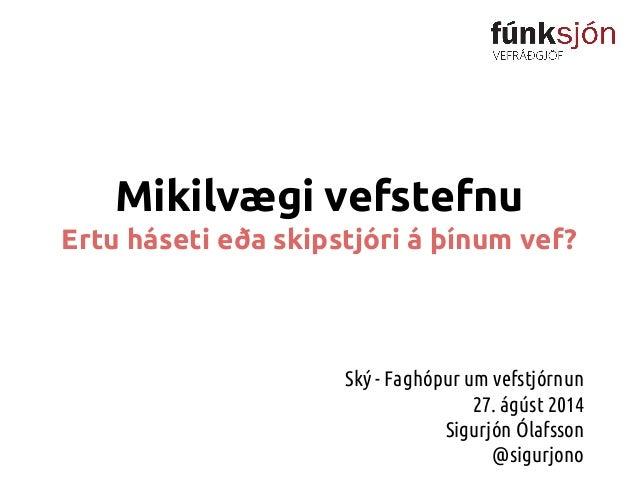Mikilvægi vefstefnu Ertu háseti eða skipstjóri á þínum vef? Ský - Faghópur um vefstjórnun 27. ágúst 2014 Sigurjón Ólafsson...