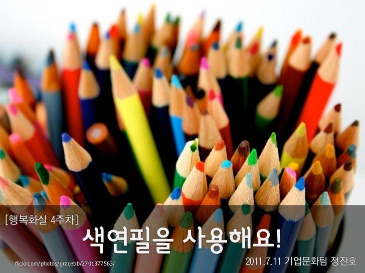 [행복화실 4주차] flickr.com/photos/gracebb/2701377563/   2011.7.11 기업문화팀 정진호