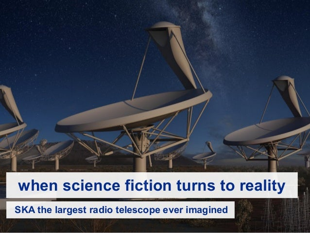 when science fiction turns to reality SKA the largest radio telescope ever imagined