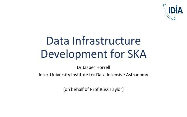 Data Infrastructure Development for SKA Dr Jasper Horrell Inter-University Institute for Data Intensive Astronomy (on beha...
