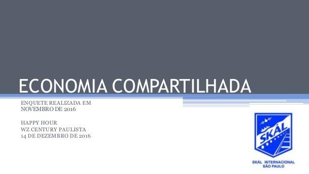 ECONOMIA COMPARTILHADA ENQUETE REALIZADA EM NOVEMBRO DE 2016 HAPPY HOUR WZ CENTURY PAULISTA 14 DE DEZEMBRO DE 2016