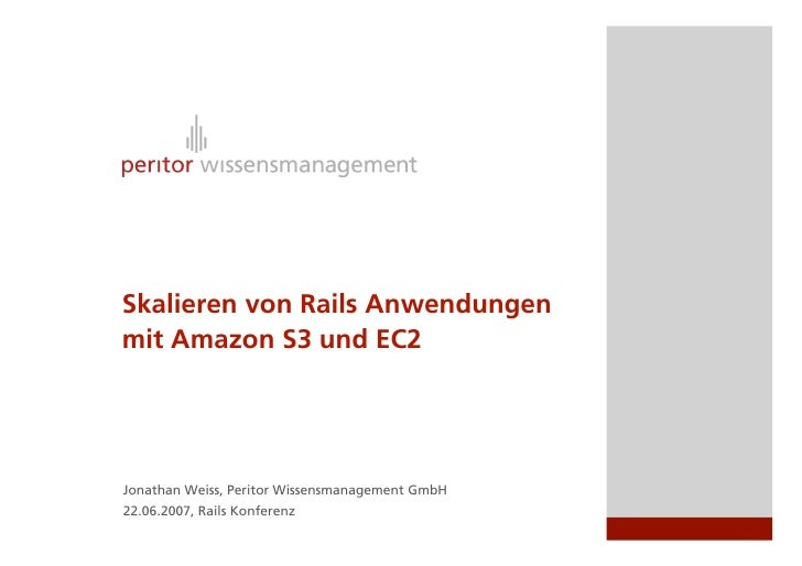 Skalieren von Rails Anwendungen mit Amazon S3 und EC2     Jonathan Weiss, Peritor Wissensmanagement GmbH 22.06.2007, Rails...
