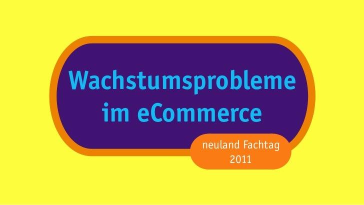 Wachstumsprobleme  im eCommerce         neuland Fachtag              2011