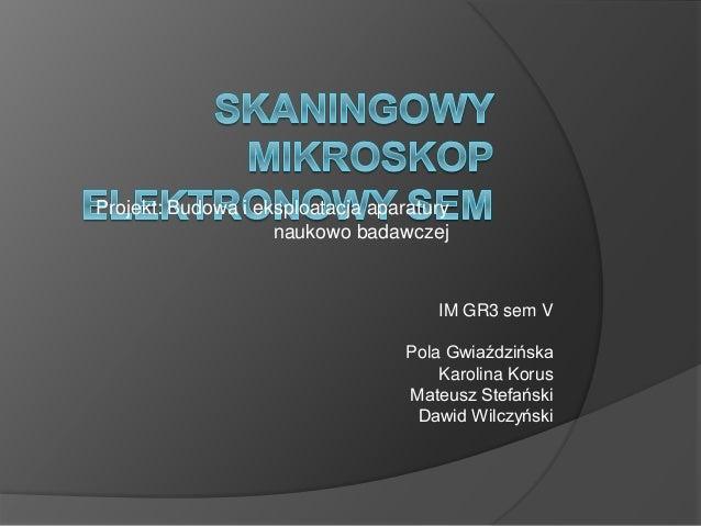 Projekt: Budowa i eksploatacja aparatury naukowo badawczej IM GR3 sem V Pola Gwiaździńska Karolina Korus Mateusz Stefański...