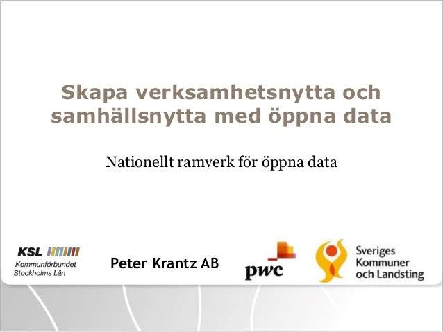 Skapa verksamhetsnytta och samhällsnytta med öppna data Nationellt ramverk för öppna data  Peter Krantz AB