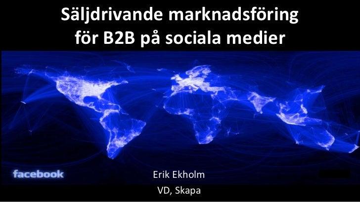 Säljdrivande marknadsföring för B2B på sociala medier          Erik Ekholm           VD, Skapa