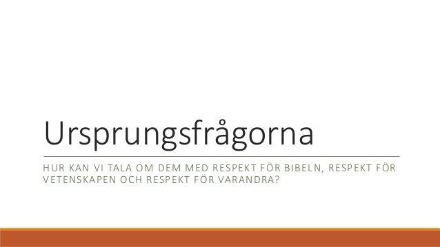 Ursprungsfrågorna HUR KAN VI TALA OM DEM MED RESPEKT FÖR BIBELN, RESPEKT FÖR VETENSKAPEN OCH RESPEKT FÖR VARANDRA?