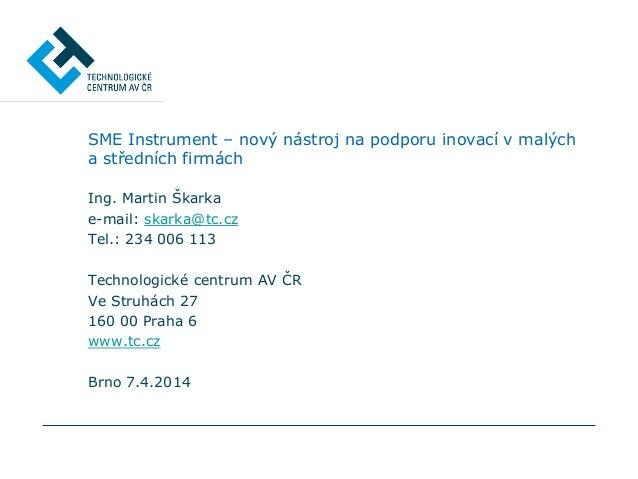 SME Instrument – nový nástroj na podporu inovací v malých a středních firmách Ing. Martin Škarka e-mail: skarka@tc.cz Tel....