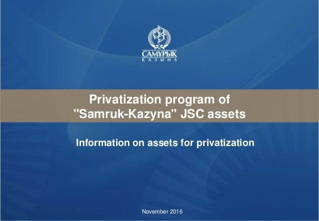 """Privatization program of """"Samruk-Kazyna"""" JSC assets November 2016 Information on assets for privatization"""