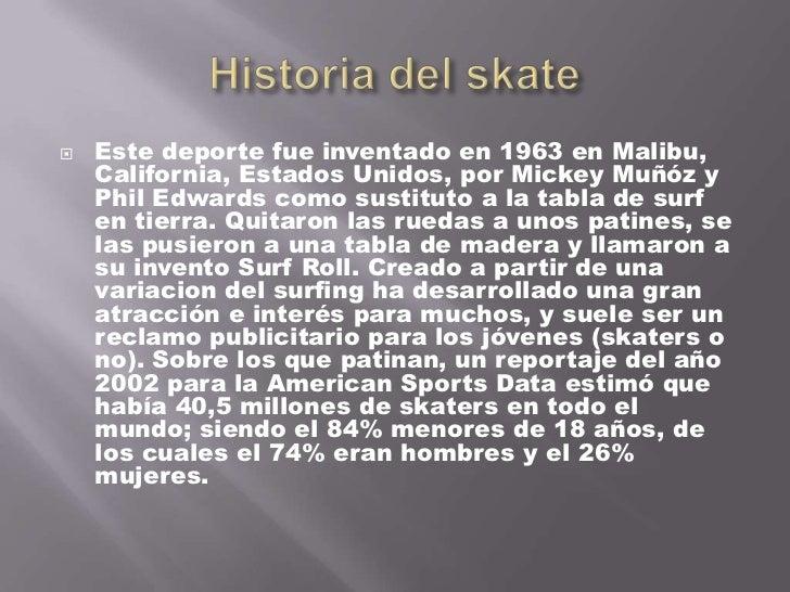 Historia del skate<br />Este deporte fue inventado en 1963 en Malibu, California, Estados Unidos, por Mickey Muñóz y Phil ...
